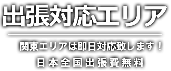 出張対応エリア 関東エリアは即日対応致します! 日本全国出張費無料